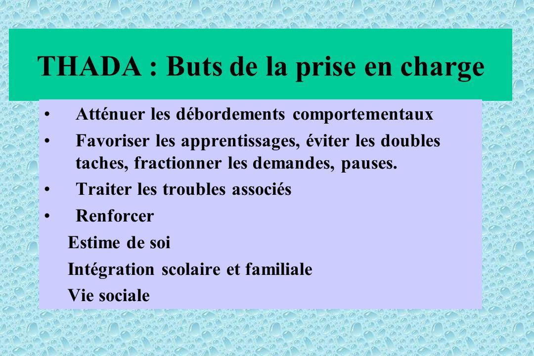 THADA : Buts de la prise en charge Atténuer les débordements comportementaux Favoriser les apprentissages, éviter les doubles taches, fractionner les demandes, pauses.