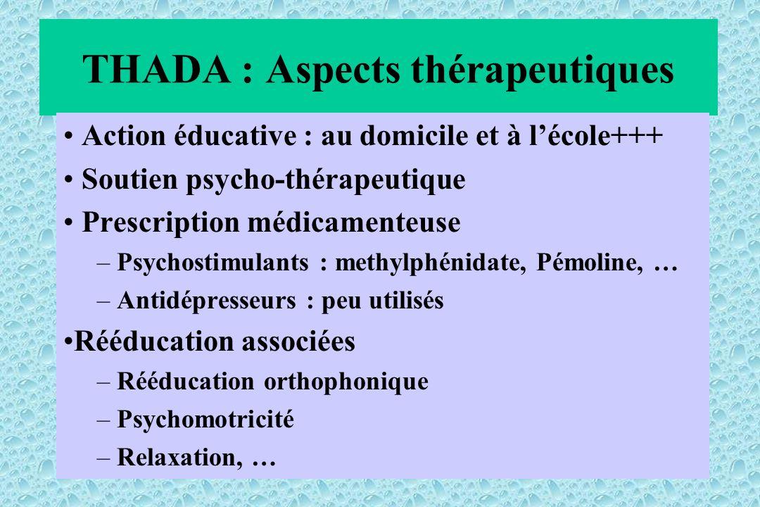 THADA : Aspects thérapeutiques Action éducative : au domicile et à lécole+++ Soutien psycho-thérapeutique Prescription médicamenteuse – Psychostimulants : methylphénidate, Pémoline, … – Antidépresseurs : peu utilisés Rééducation associées – Rééducation orthophonique – Psychomotricité – Relaxation, …