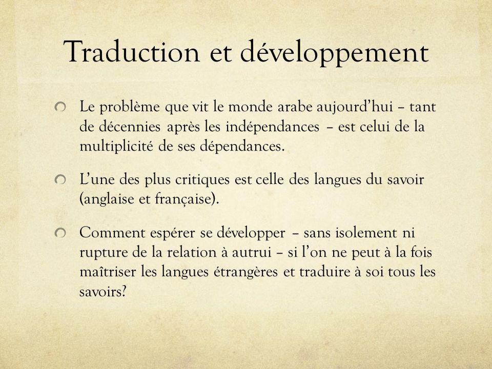 Traduction et développement Le problème que vit le monde arabe aujourdhui – tant de décennies après les indépendances – est celui de la multiplicité d