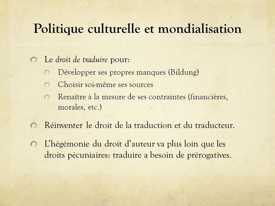 Politique culturelle et mondialisation Le droit de traduire pour: Développer ses propres manques (Bildung) Choisir soi-même ses sources Renaître à la