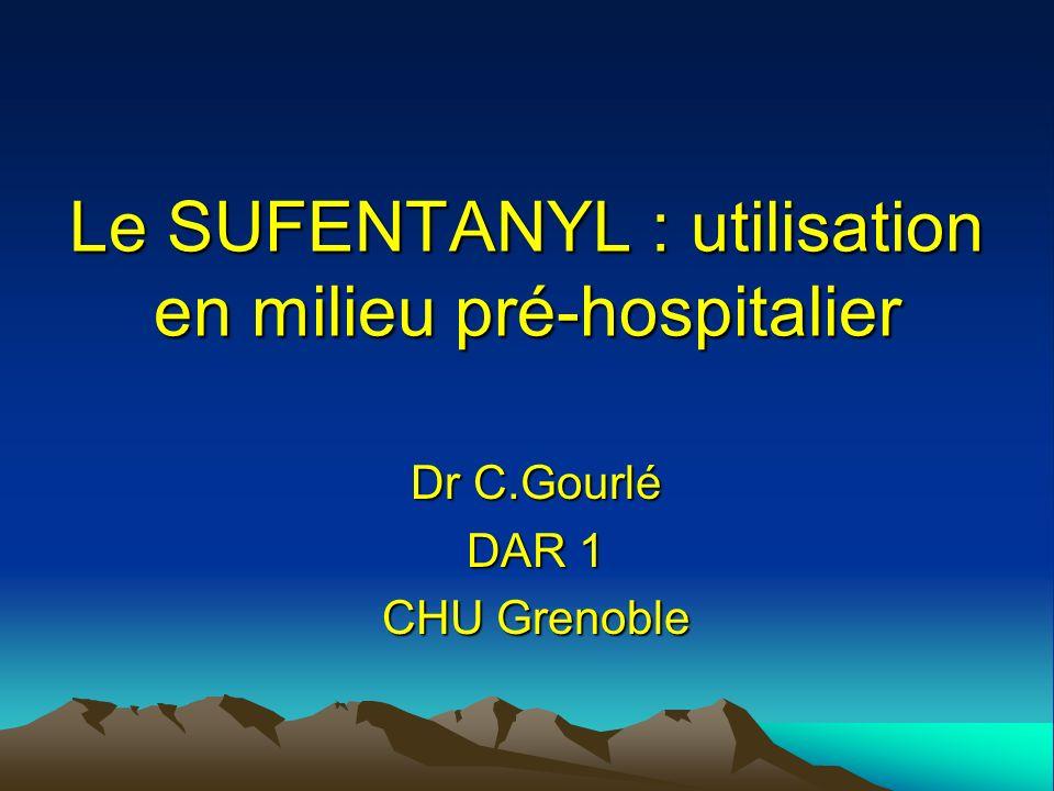 Le SUFENTANYL : utilisation en milieu pré-hospitalier Dr C.Gourlé DAR 1 CHU Grenoble
