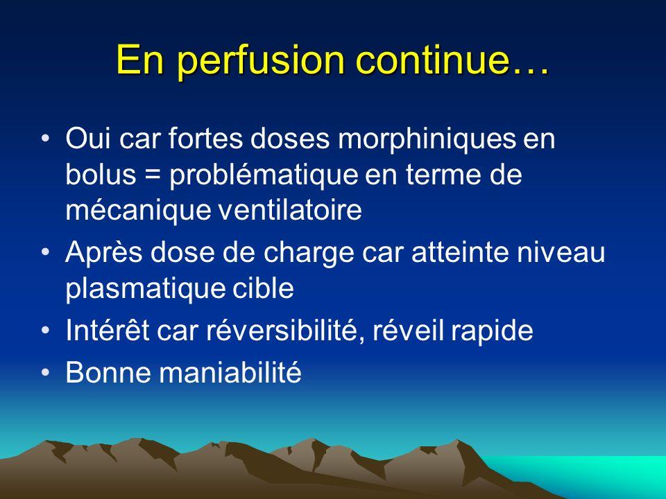 En perfusion continue… Oui car fortes doses morphiniques en bolus = problématique en terme de mécanique ventilatoire Après dose de charge car atteinte