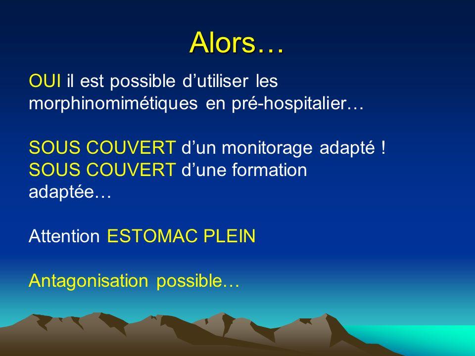 Alors… OUI il est possible dutiliser les morphinomimétiques en pré-hospitalier… SOUS COUVERT dun monitorage adapté ! SOUS COUVERT dune formation adapt