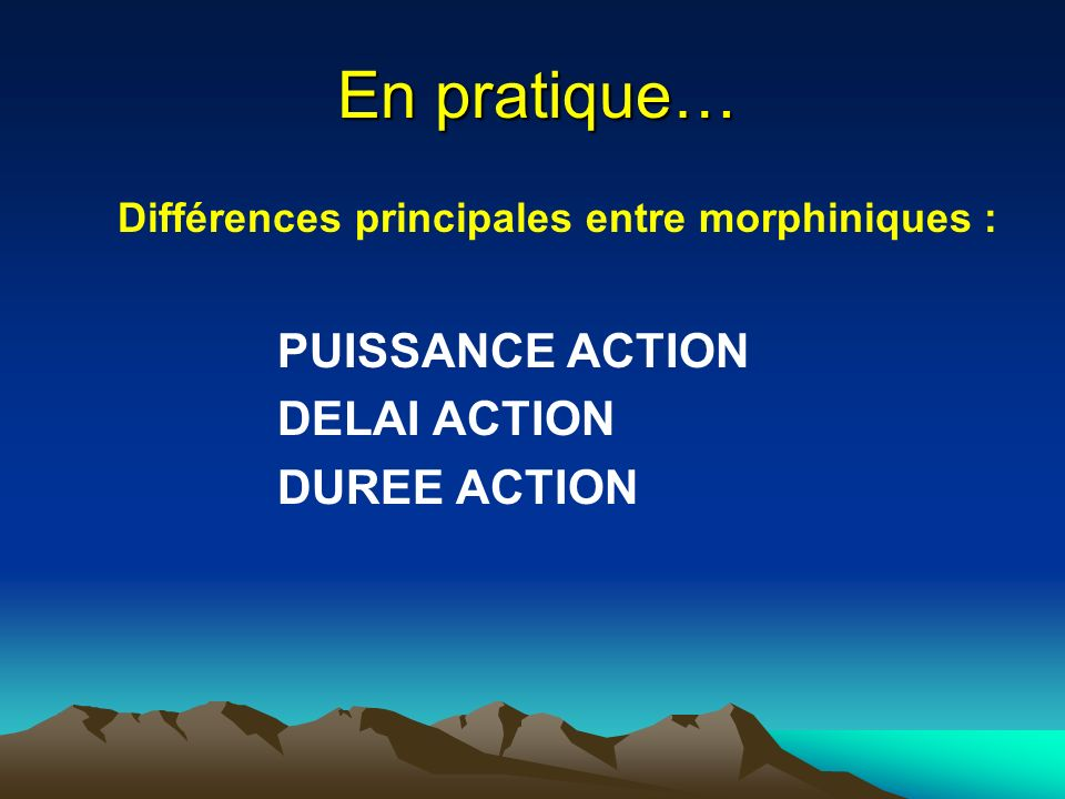 En pratique… En pratique… Différences principales entre morphiniques : PUISSANCE ACTION DELAI ACTION DUREE ACTION