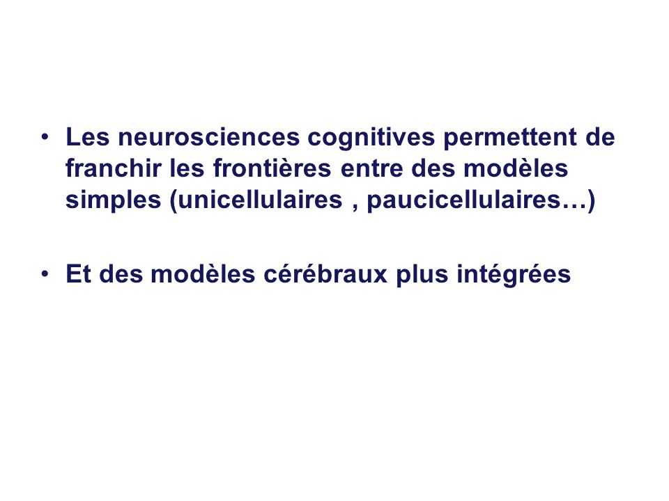 Les neurosciences cognitives permettent de franchir les frontières entre des modèles simples (unicellulaires, paucicellulaires…) Et des modèles cérébr