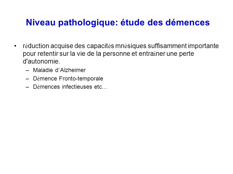Niveau pathologique: étude des démences r é duction acquise des capacit é s mn é siques suffisamment importante pour retentir sur la vie de la personn