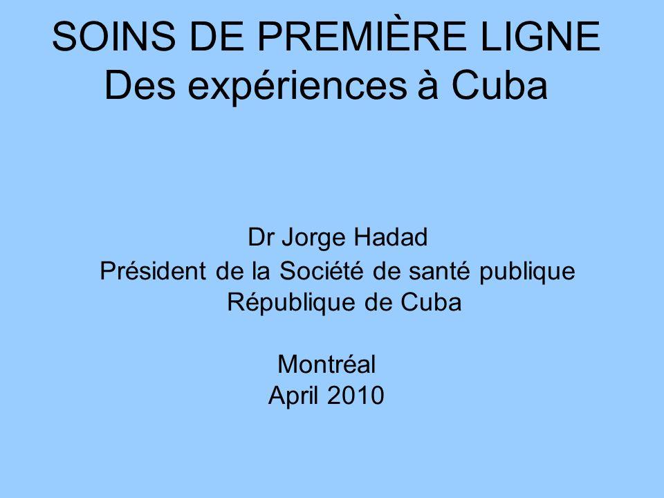 SOINS DE PREMIÈRE LIGNE Des expériences à Cuba Dr Jorge Hadad Président de la Société de santé publique République de Cuba Montréal April 2010