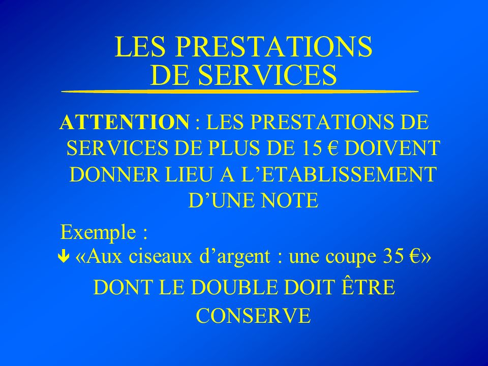 LES PRESTATIONS DE SERVICES ATTENTION : LES PRESTATIONS DE SERVICES DE PLUS DE 15 DOIVENT DONNER LIEU A LETABLISSEMENT DUNE NOTE Exemple : «Aux ciseau