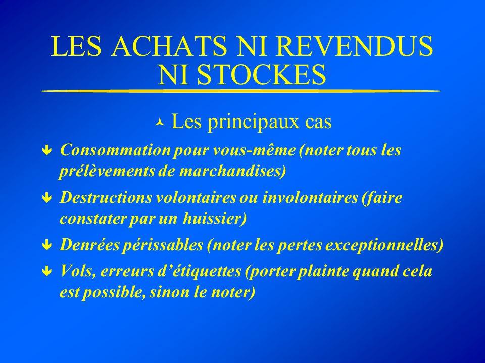 LES ACHATS NI REVENDUS NI STOCKES Les principaux cas Consommation pour vous-même (noter tous les prélèvements de marchandises) Destructions volontaire