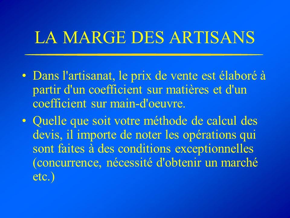 LA MARGE DES ARTISANS Dans l'artisanat, le prix de vente est élaboré à partir d'un coefficient sur matières et d'un coefficient sur main-d'oeuvre. Que