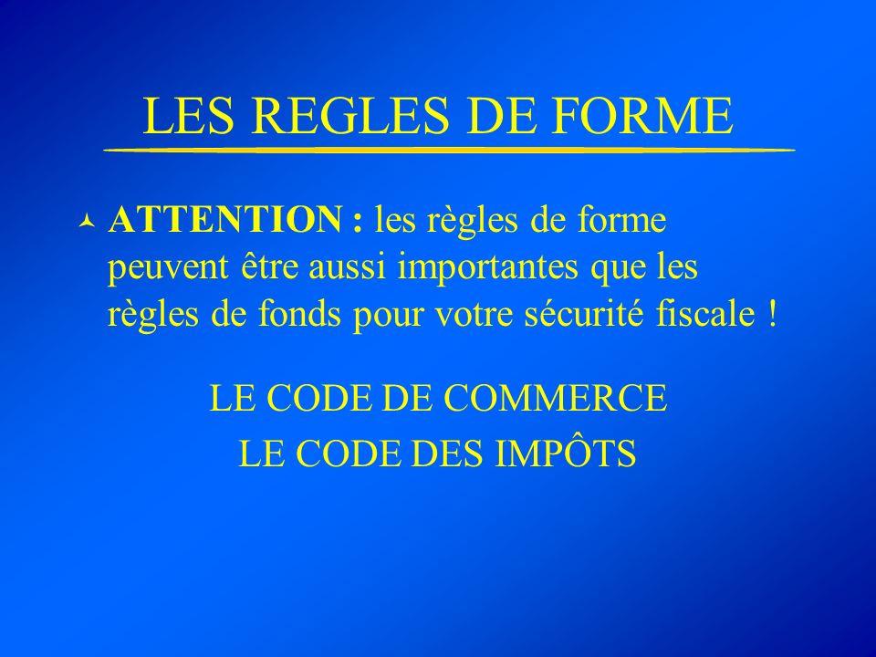 LES REGLES DE FORME ATTENTION : les règles de forme peuvent être aussi importantes que les règles de fonds pour votre sécurité fiscale ! LE CODE DE CO