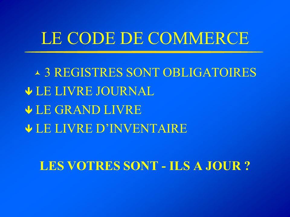 LE CODE DE COMMERCE 3 REGISTRES SONT OBLIGATOIRES LE LIVRE JOURNAL LE GRAND LIVRE LE LIVRE DINVENTAIRE LES VOTRES SONT - ILS A JOUR