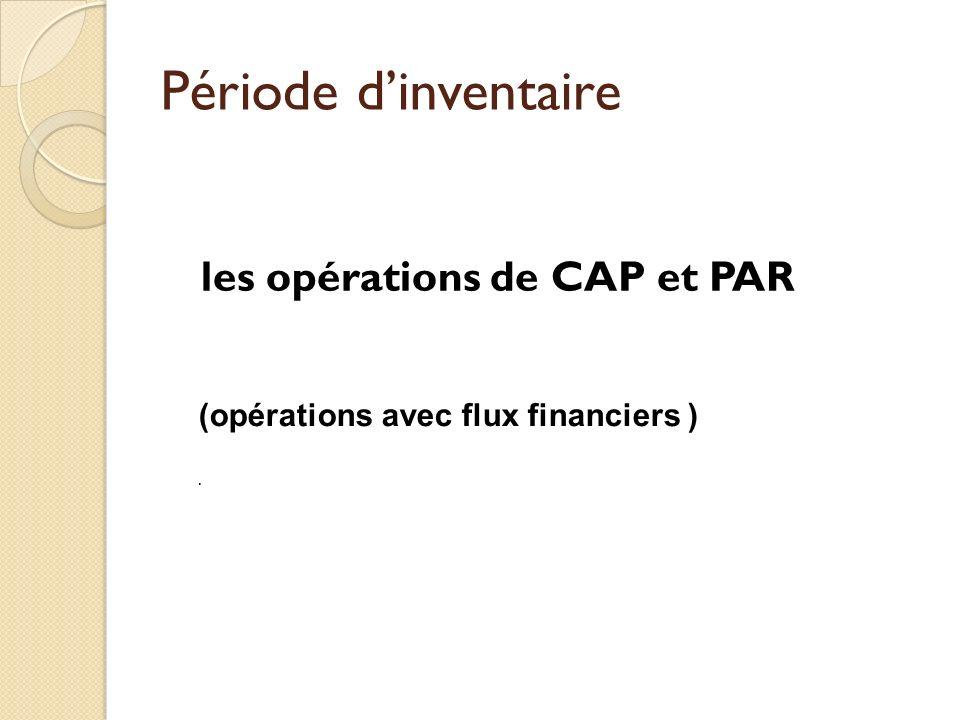 Période dinventaire les opérations de CAP et PAR (opérations avec flux financiers ).