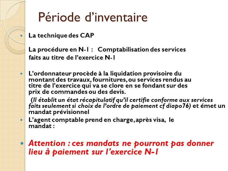 Période dinventaire La technique des CAP La procédure en N-1 : Comptabilisation des services faits au titre de lexercice N-1 Lordonnateur procède à la