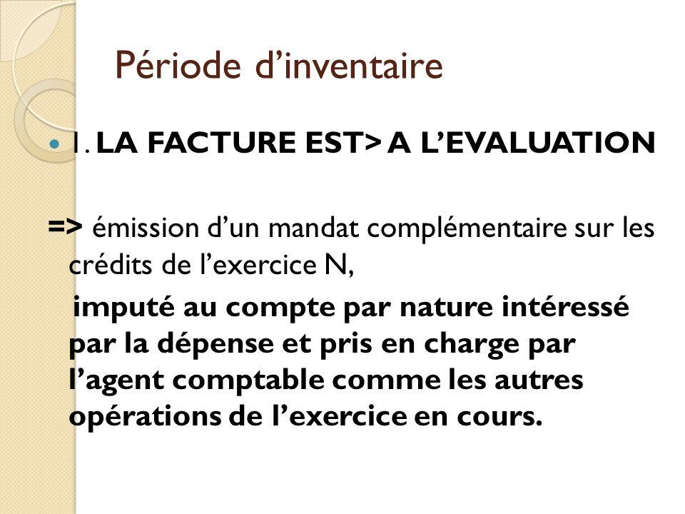 Période dinventaire 1. LA FACTURE EST> A LEVALUATION => émission dun mandat complémentaire sur les crédits de lexercice N, imputé au compte par nature