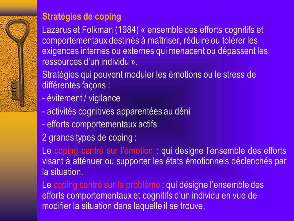 Stratégies de coping Lazarus et Folkman (1984) « ensemble des efforts cognitifs et comportementaux destinés à maîtriser, réduire ou tolérer les exigences internes ou externes qui menacent ou dépassent les ressources dun individu ».