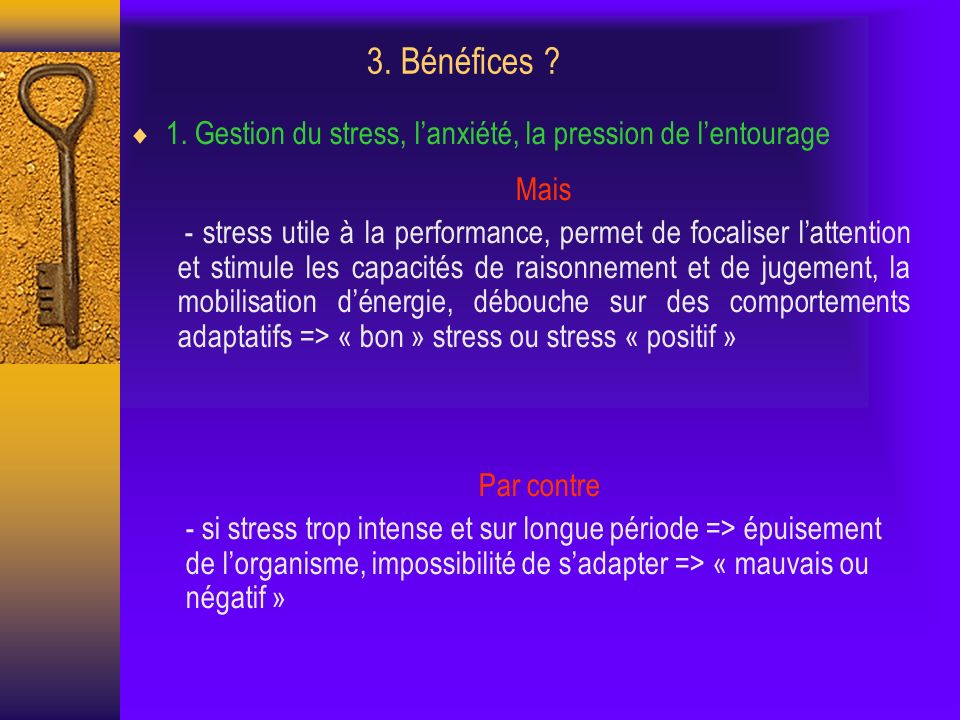 3. Bénéfices ? 1. Gestion du stress, lanxiété, la pression de lentourage Mais - stress utile à la performance, permet de focaliser lattention et stimu