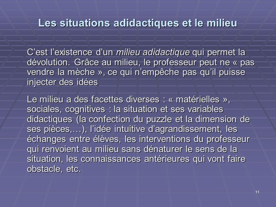 11 Les situations adidactiques et le milieu Cest lexistence dun milieu adidactique qui permet la dévolution. Grâce au milieu, le professeur peut ne «