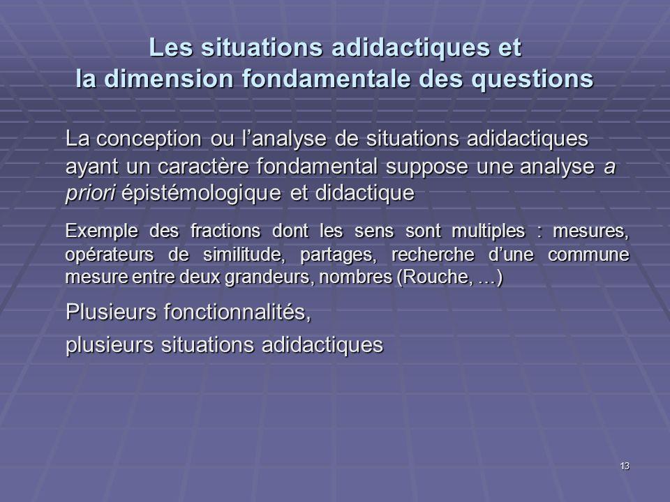 13 Les situations adidactiques et la dimension fondamentale des questions La conception ou lanalyse de situations adidactiques ayant un caractère fond