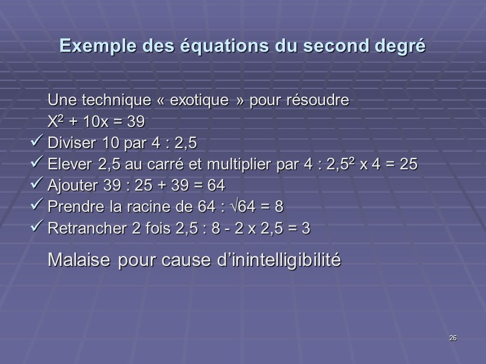 26 Exemple des équations du second degré Une technique « exotique » pour résoudre X 2 + 10x = 39 Diviser 10 par 4 : 2,5 Diviser 10 par 4 : 2,5 Elever