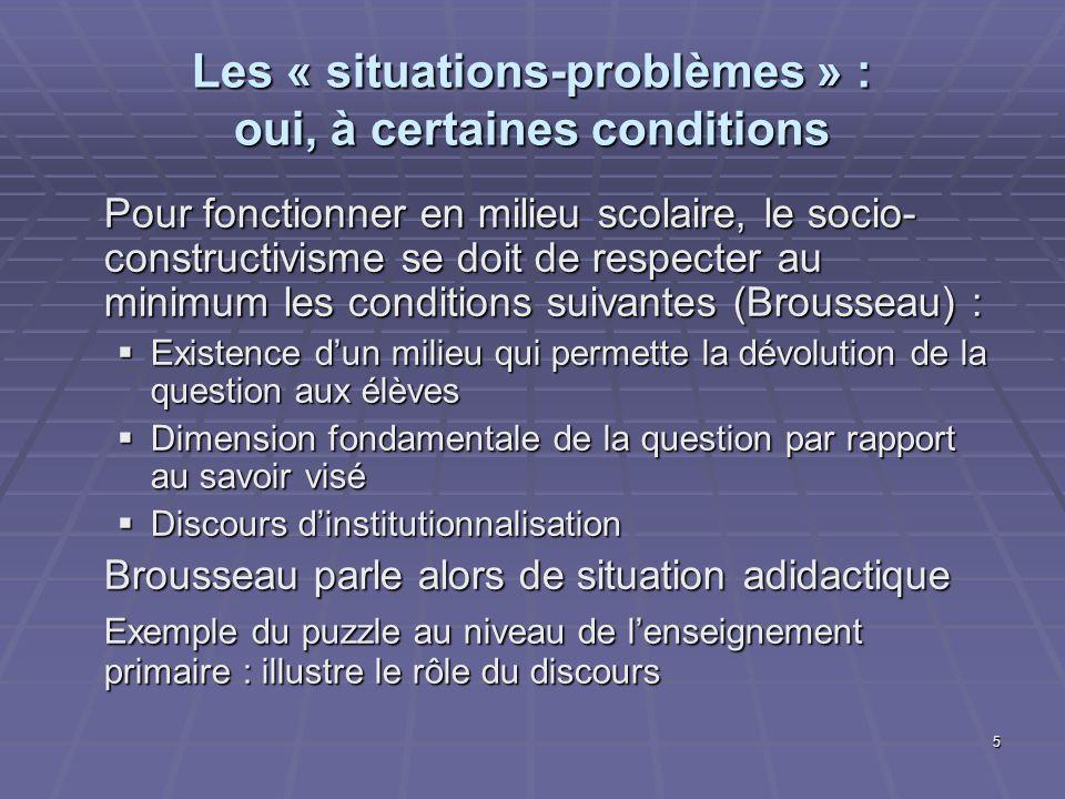 5 Les « situations-problèmes » : oui, à certaines conditions Pour fonctionner en milieu scolaire, le socio- constructivisme se doit de respecter au mi