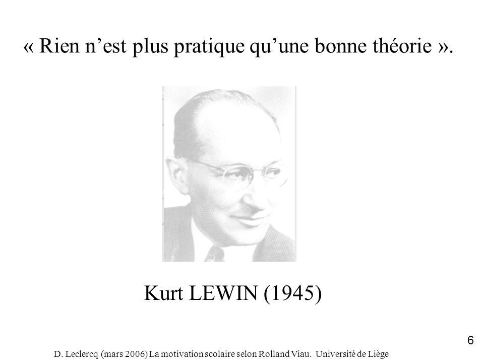 D. Leclercq (mars 2006) La motivation scolaire selon Rolland Viau. Université de Liège 6 « Rien nest plus pratique quune bonne théorie ». Kurt LEWIN (