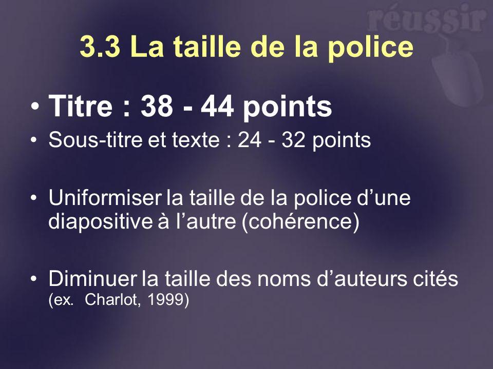 3.3 La taille de la police Titre : 38 - 44 points Sous-titre et texte : 24 - 32 points Uniformiser la taille de la police dune diapositive à lautre (cohérence) Diminuer la taille des noms dauteurs cités (ex.
