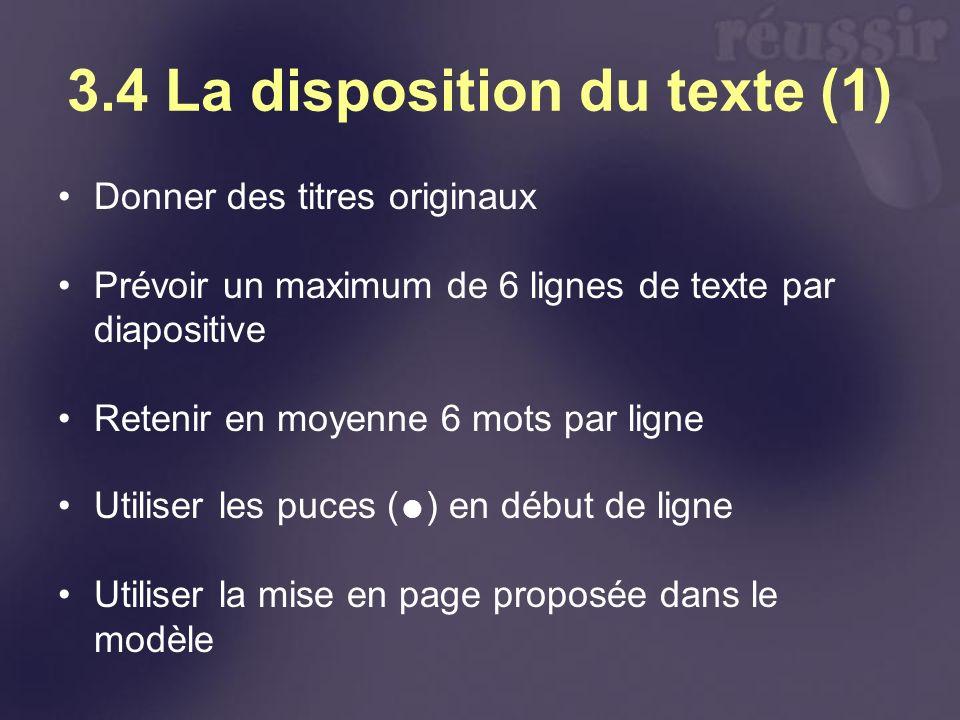 3.4 La disposition du texte (1) Donner des titres originaux Prévoir un maximum de 6 lignes de texte par diapositive Retenir en moyenne 6 mots par ligne Utiliser les puces ( ) en début de ligne Utiliser la mise en page proposée dans le modèle