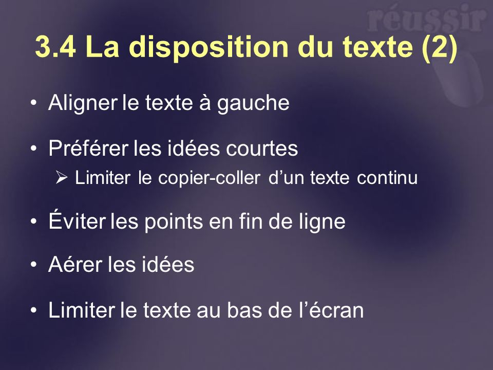 3.4 La disposition du texte (2) Aligner le texte à gauche Préférer les idées courtes Limiter le copier-coller dun texte continu Éviter les points en fin de ligne Aérer les idées Limiter le texte au bas de lécran