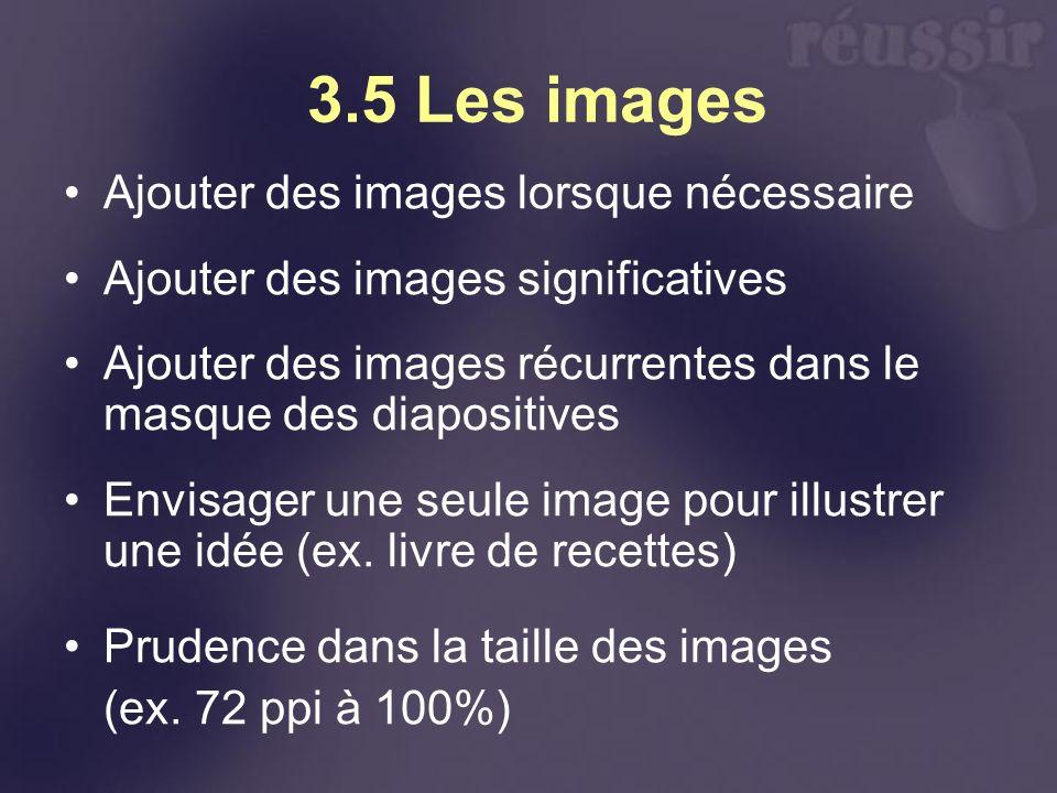 3.5 Les images Ajouter des images lorsque nécessaire Ajouter des images significatives Ajouter des images récurrentes dans le masque des diapositives Envisager une seule image pour illustrer une idée (ex.