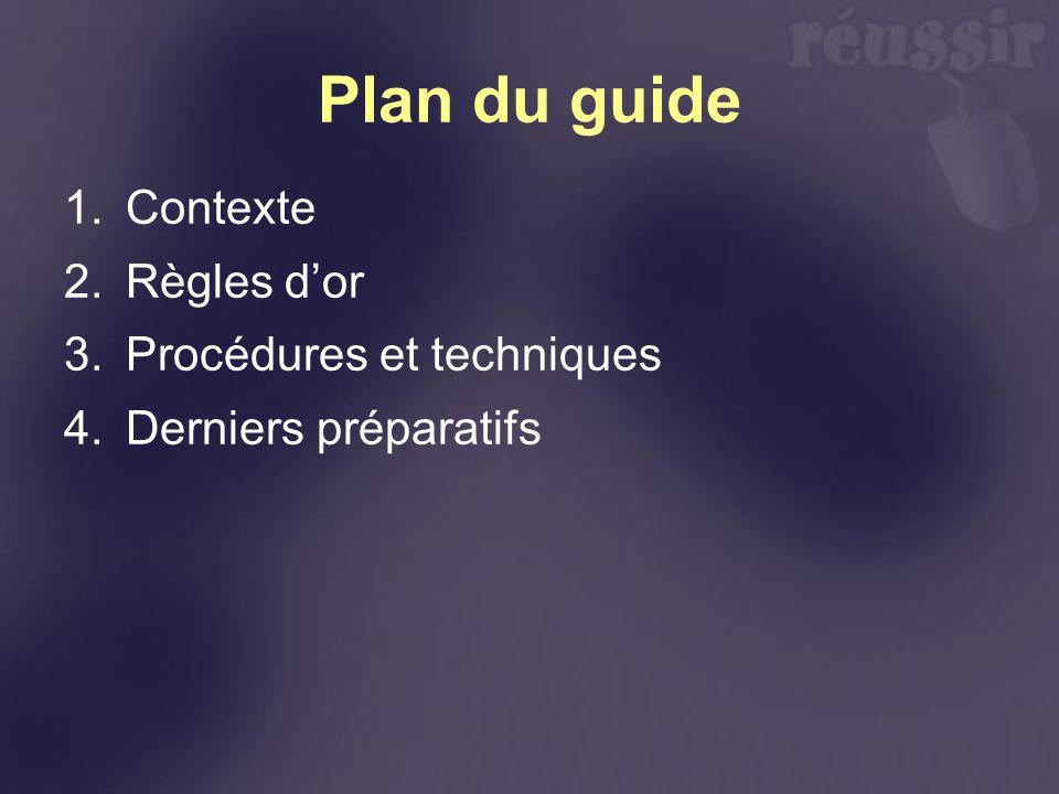 Plan du guide 1.Contexte 2.Règles dor 3.Procédures et techniques 4.Derniers préparatifs