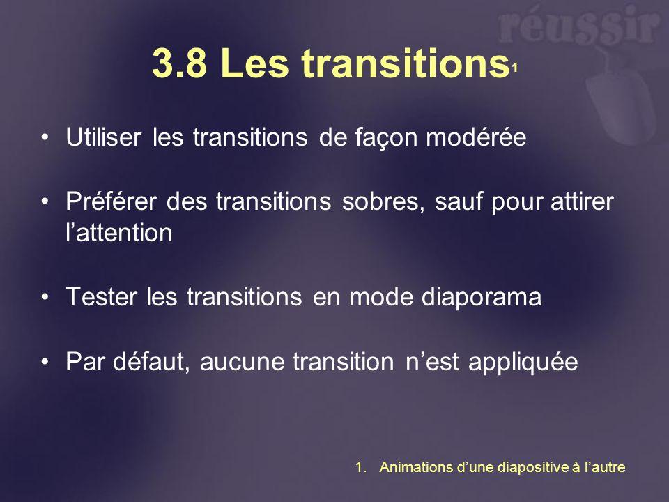 3.8 Les transitions 1 Utiliser les transitions de façon modérée Préférer des transitions sobres, sauf pour attirer lattention Tester les transitions en mode diaporama Par défaut, aucune transition nest appliquée 1.Animations dune diapositive à lautre