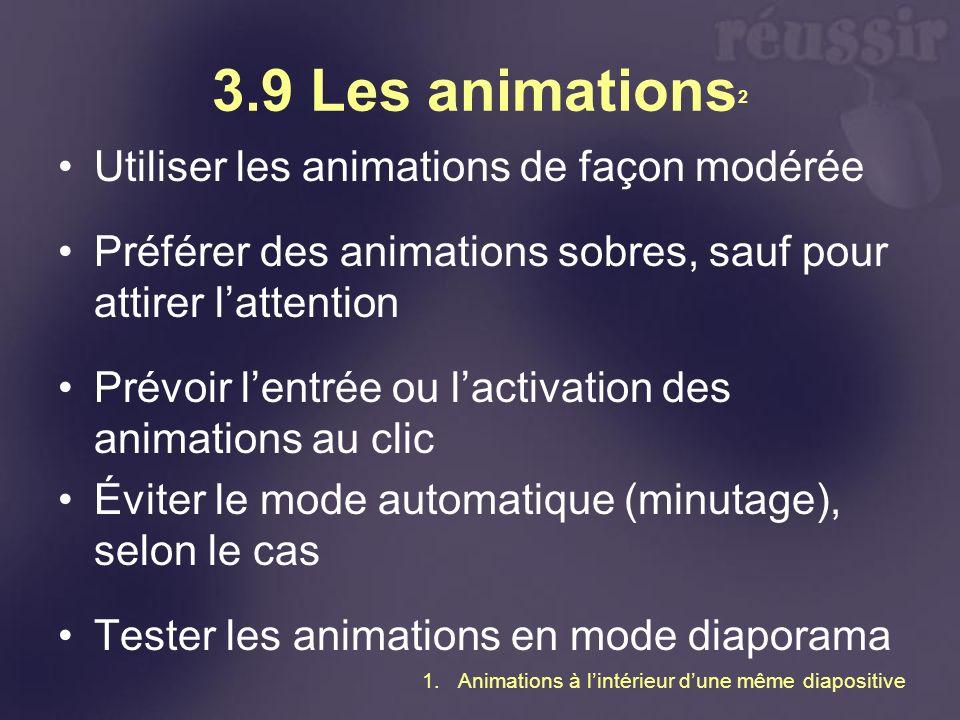 3.9 Les animations 2 Utiliser les animations de façon modérée Préférer des animations sobres, sauf pour attirer lattention Prévoir lentrée ou lactivation des animations au clic Éviter le mode automatique (minutage), selon le cas Tester les animations en mode diaporama 1.Animations à lintérieur dune même diapositive