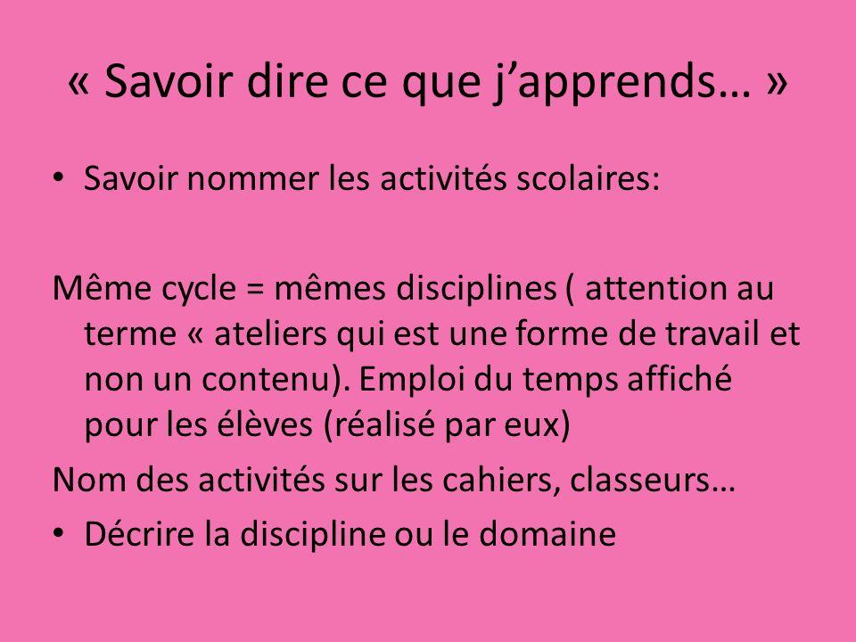 « Savoir dire ce que japprends… » Savoir nommer les activités scolaires: Même cycle = mêmes disciplines ( attention au terme « ateliers qui est une forme de travail et non un contenu).