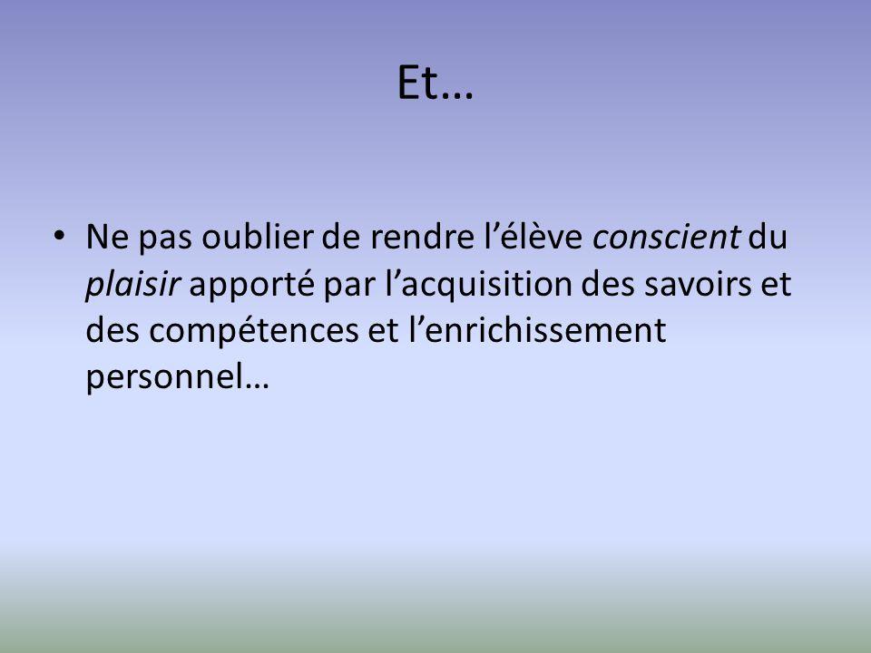 Et… Ne pas oublier de rendre lélève conscient du plaisir apporté par lacquisition des savoirs et des compétences et lenrichissement personnel…