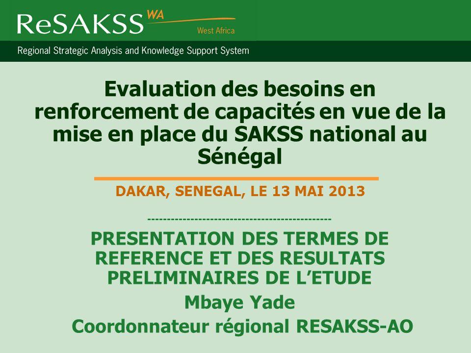 Evaluation des besoins en renforcement de capacités en vue de la mise en place du SAKSS national au Sénégal DAKAR, SENEGAL, LE 13 MAI 2013 ----------------------------------------------- PRESENTATION DES TERMES DE REFERENCE ET DES RESULTATS PRELIMINAIRES DE LETUDE Mbaye Yade Coordonnateur régional RESAKSS-AO