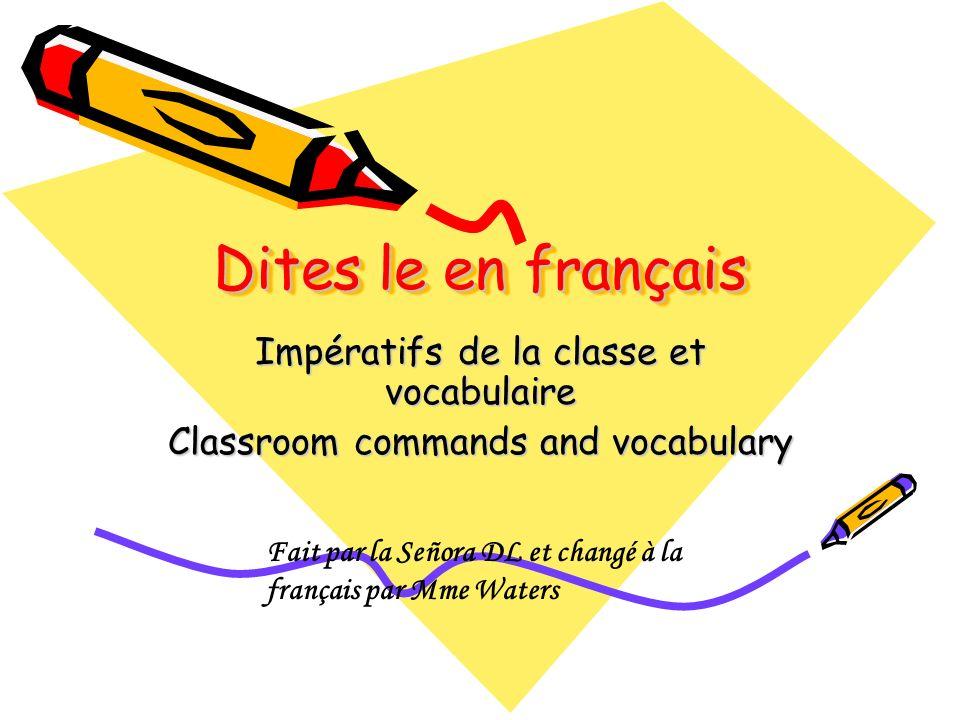 Dites le en français Impératifs de la classe et vocabulaire Classroom commands and vocabulary Fait par la Señora DL et changé à la français par Mme Wa