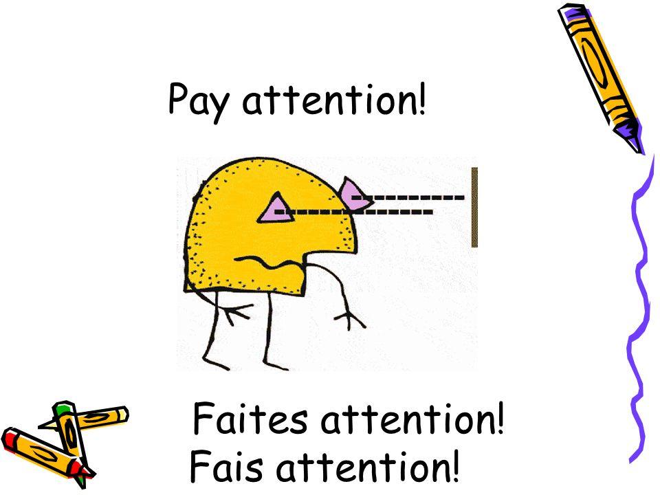Pay attention! Faites attention! Fais attention!