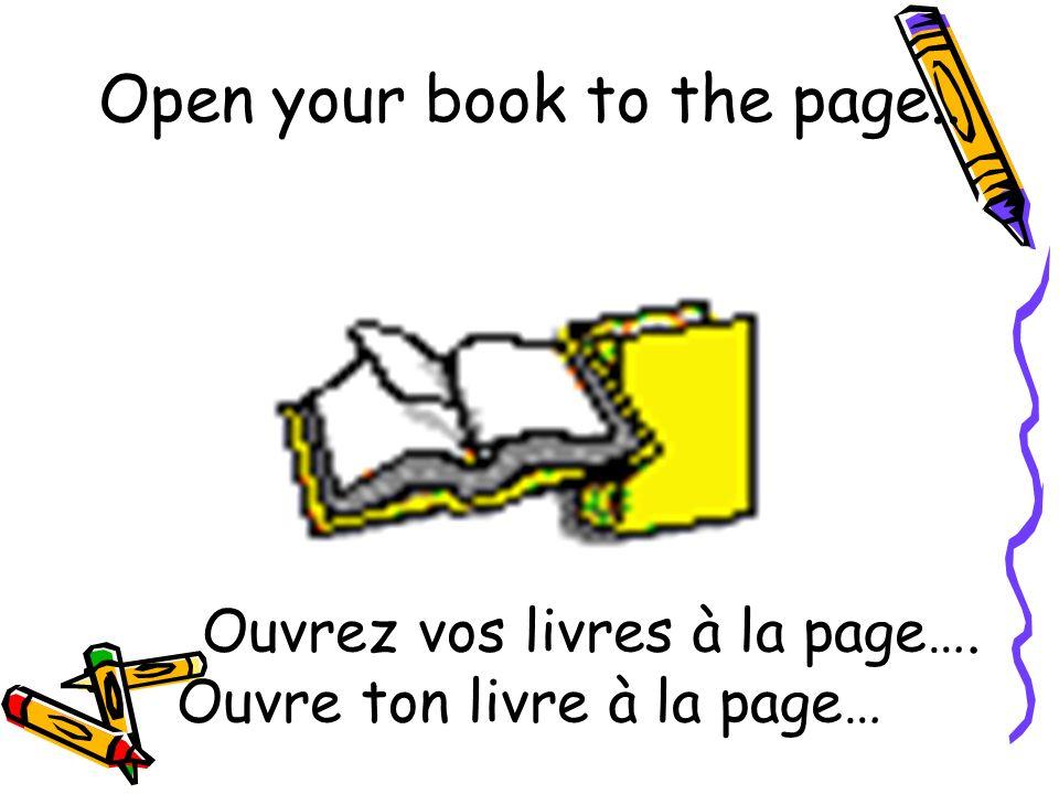 Ouvrez vos livres à la page…. Ouvre ton livre à la page… Open your book to the page..