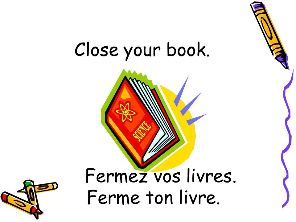 Fermez vos livres. Ferme ton livre. Close your book.