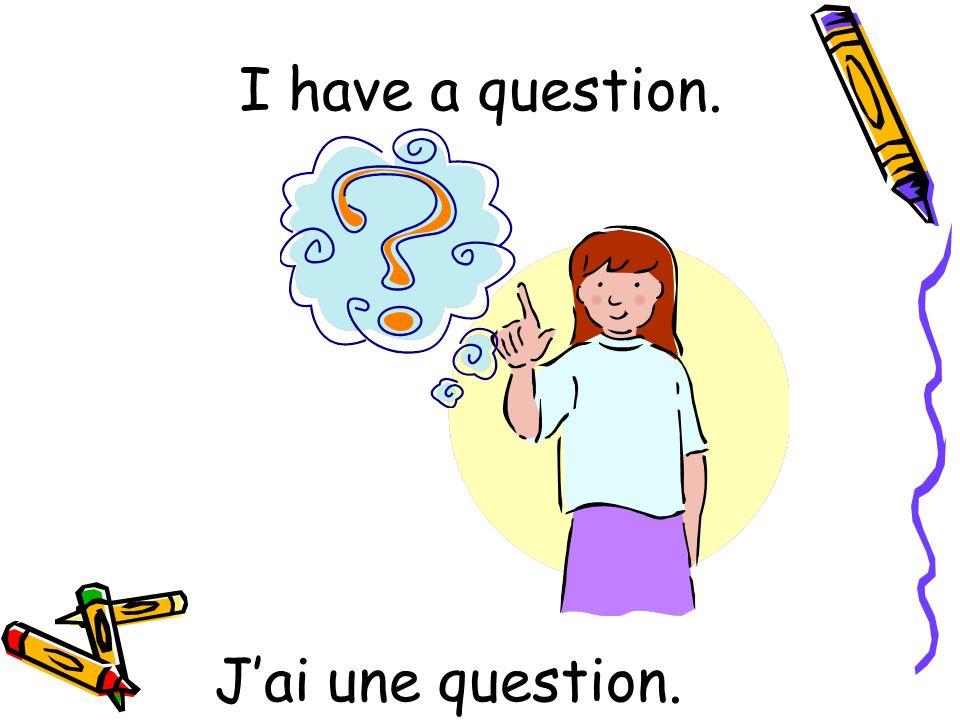 Jai une question. I have a question.