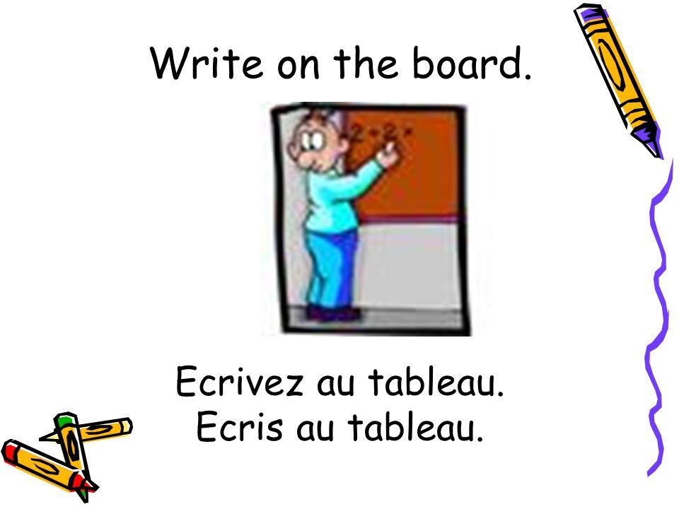 Ecrivez au tableau. Ecris au tableau. Write on the board.