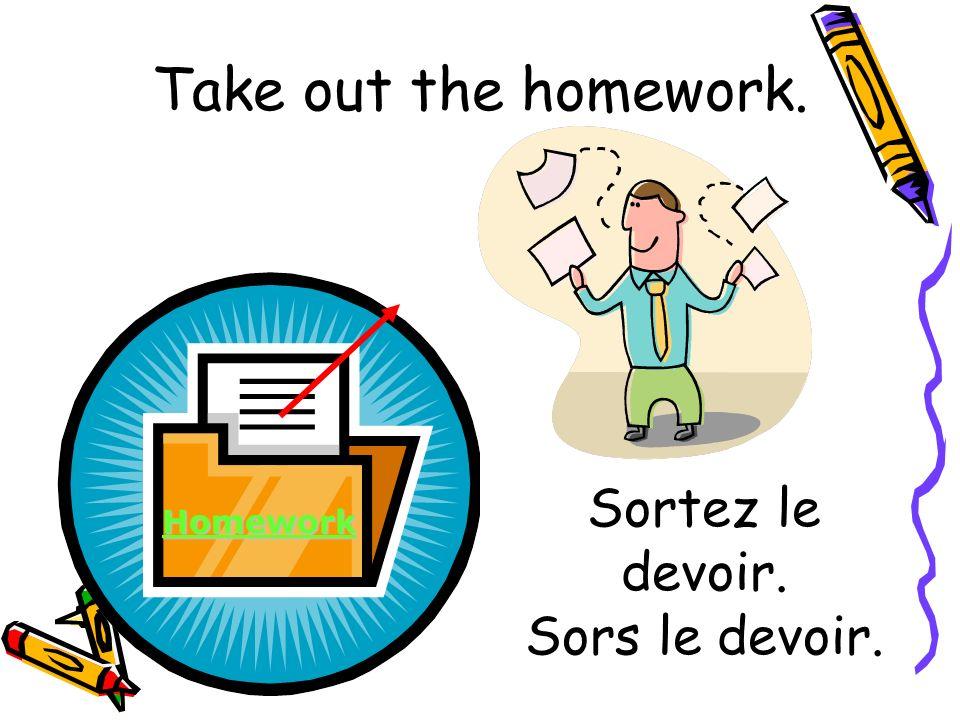 Sortez le devoir. Sors le devoir. Homework Take out the homework.