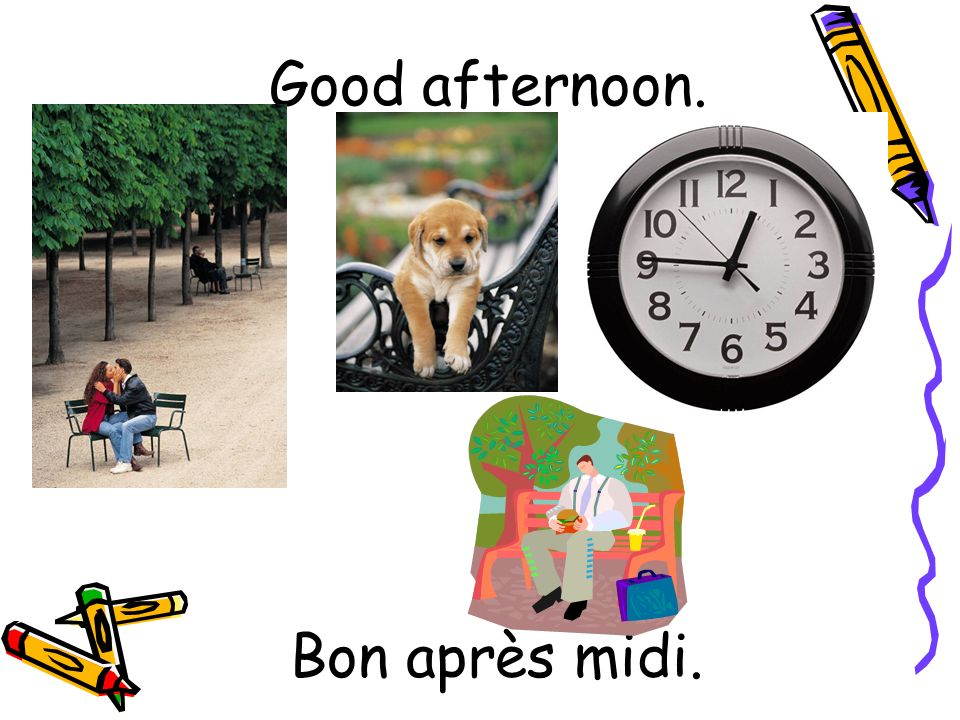 Bon après midi. Good afternoon.