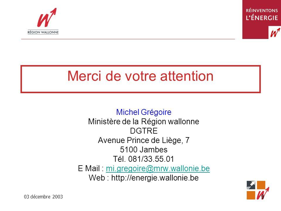 03 décembre 2003 9 Merci de votre attention Michel Grégoire Ministère de la Région wallonne DGTRE Avenue Prince de Liège, 7 5100 Jambes Tél.