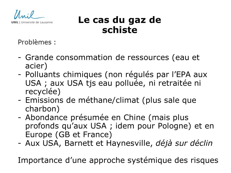 Le cas du gaz de schiste Problèmes : -Grande consommation de ressources (eau et acier) -Polluants chimiques (non régulés par lEPA aux USA ; aux USA tjs eau polluée, ni retraitée ni recyclée) -Emissions de méthane/climat (plus sale que charbon) -Abondance présumée en Chine (mais plus profonds quaux USA ; idem pour Pologne) et en Europe (GB et France) -Aux USA, Barnett et Haynesville, déjà sur déclin Importance dune approche systémique des risques