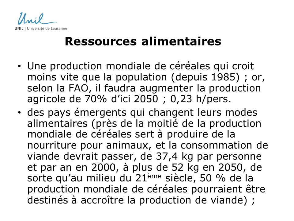 Ressources alimentaires Une production mondiale de céréales qui croit moins vite que la population (depuis 1985) ; or, selon la FAO, il faudra augmenter la production agricole de 70% dici 2050 ; 0,23 h/pers.
