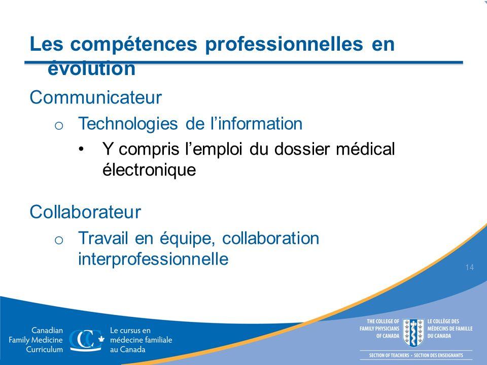 Communicateur o Technologies de linformation Y compris lemploi du dossier médical électronique Collaborateur o Travail en équipe, collaboration interprofessionnelle 14 Les compétences professionnelles en évolution
