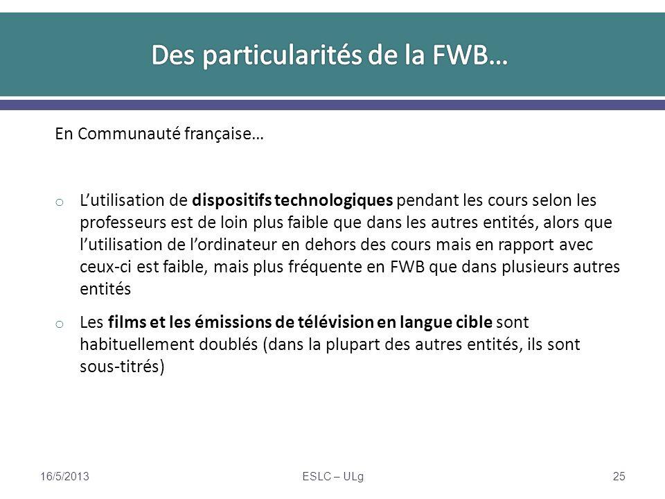 En Communauté française… o Lutilisation de dispositifs technologiques pendant les cours selon les professeurs est de loin plus faible que dans les autres entités, alors que lutilisation de lordinateur en dehors des cours mais en rapport avec ceux- ci est faible, mais plus fréquente en FWB que dans plusieurs autres entités o Les films et les émissions de télévision en langue cible sont habituellement doublés (dans la plupart des autres entités, ils sont sous- titrés) 16/5/2013ESLC – ULg25