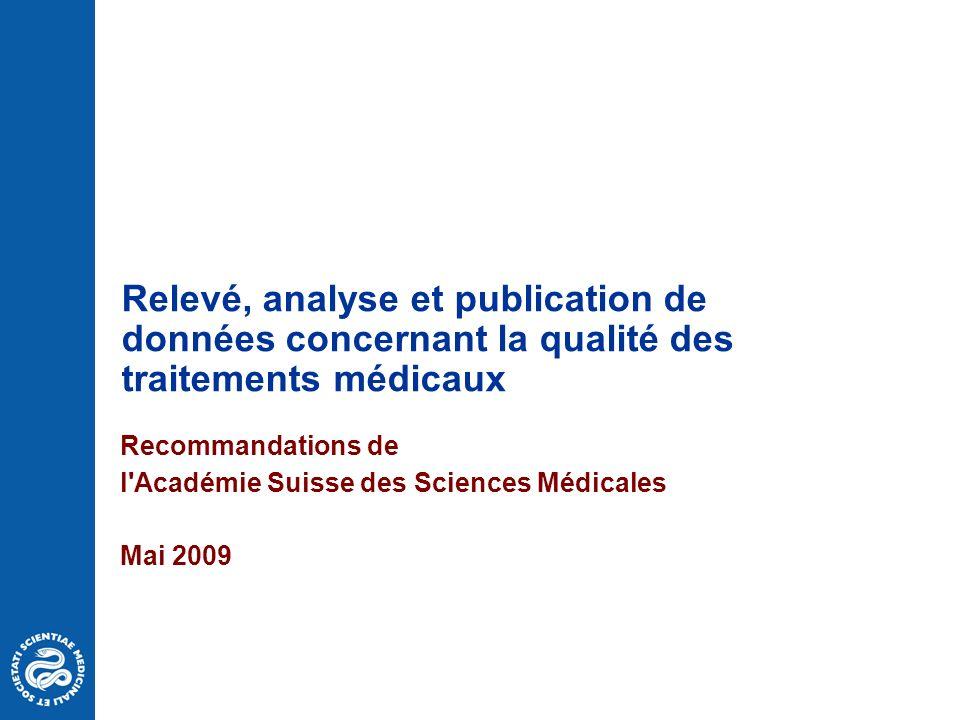 Relevé, analyse et publication de données concernant la qualité des traitements médicaux Recommandations de l Académie Suisse des Sciences Médicales Mai 2009
